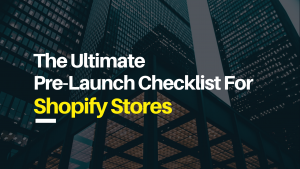 The Ultimate Pre-Launch Checklist For Shopify Stores